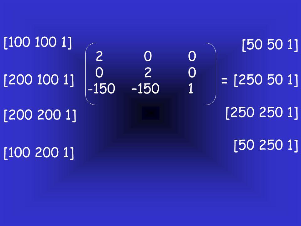 [100 100 1] [50 50 1] 2 0 0. 0 2 0. -150 –150 1. [200 100 1]